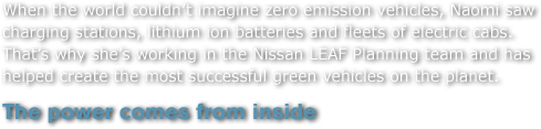 When the world couldn't imagine zero emission vehicles, Naomi saw charging stations, lithium ion batteries and fleets of electric cabs. That's why she's working in the Nissan LEAF Planning team and has helped create the most successful green vehicles on the planet.