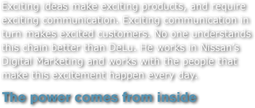 Exciting ideas make exciting products, and require exciting communication. Exciting communication in turn makes excited customers. No one understands this chain better than DeLu. He works in Nissan's Digital Marketing and works with the people that make this excitement happen every day.
